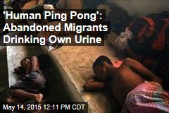 'Human Ping Pong': Abandoned Migrants Drinking Own Urine