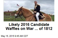 Likely 2016 Candidate Waffles on War ... of 1812