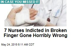 7 Nurses Indicted in Broken Finger Gone Horribly Wrong