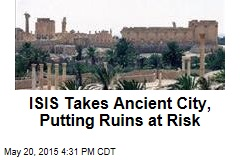 ISIS Takes Ancient City, Putting Ruins at Risk