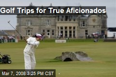 Golf Trips for True Aficionados