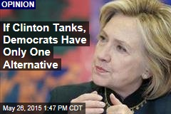 If Clinton Tanks, Democrats Have Only One Alternative