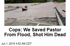 Cops: We Saved Pastor From Flood, Shot Him Dead