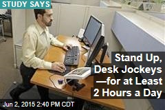 Stand Up, Desk Jockeys —for at Least 2 Hours a Day