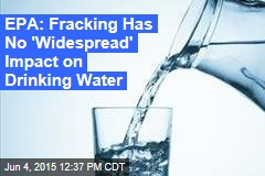 EPA: Fracking Has No 'Widespread' Impact on Drinking Water