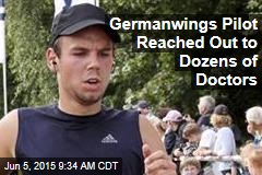 Germanwings Pilot Reached Out to Dozens of Doctors