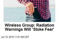 Wireless Group: Radiation Warnings Will 'Stoke Fear'