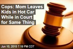 Cops: Mom Leaves Kids in Hot Car While in Court for Same Thing