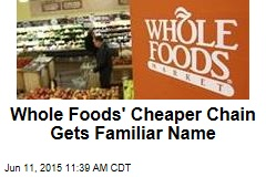 Whole Foods' Cheaper Chain Gets Familiar Name