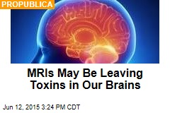 MRIs May Be Leaving Toxins in Our Brains