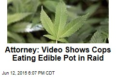 Attorney: Video Shows Cops Eating Edible Pot in Raid