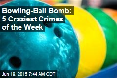 Bowling-Ball Bomb: 5 Craziest Crimes of the Week