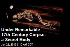 Under Remarkable 17th-Century Corpse: a Secret Body