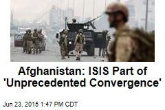 Afghanistan: ISIS Part of 'Unprecedented Convergence'