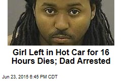 Girl Left in Hot Car for 16 Hours Dies; Dad Arrested