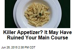 Killer Appetizer? It May Have Ruined Your Main Course