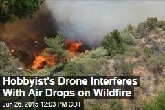 Hobbyist's Drone Interferes With Air Drops on Wildfire