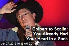 Colbert to Scalia: You Already Had Your Head in a Sack