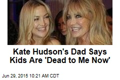Goldie Hawn's Ex Hudson: Kids Are 'Dead to Me Now'