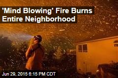 'Mind Blowing' Fire Burns Entire Neighborhood