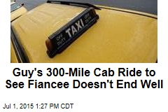 Guy's 300-Mile Cab Ride to See Fiance Doesn't End Well