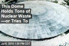This Dome Holds Tons of Nuclear Waste —or Tries To