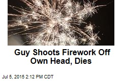 Guy Shoots Firework Off Own Head, Dies