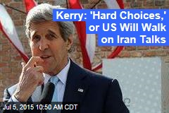 Kerry: 'Hard Choices,' or US Will Walk on Iran Talks