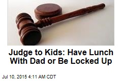Judge to Kids: Have Lunch With Dad or Be Locked Up