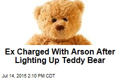 Ex Charged With Arson After Lighting Up Teddy Bear