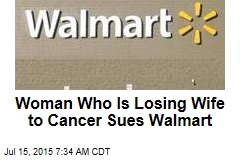 Woman Who Is Losing Wife to Cancer Sues Walmart