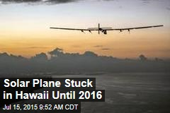 Solar Plane Stuck in Hawaii Until 2016