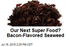 Our Next Super Food? Bacon-Flavored Seaweed