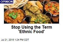 Stop Using the Term 'Ethnic Food'