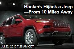 Hackers Hijack a Jeep —From 10 Miles Away