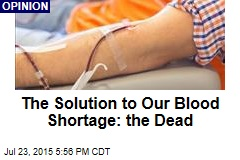 The Solution to Our Blood Shortage: the Dead