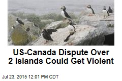 US-Canada Dispute Over 2 Islands Could Get Violent