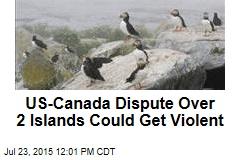 US-Canada Dispute Over 2 Islands Could Get Violent
