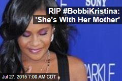 RIP #BobbiKristina: 'She's With Her Mother'