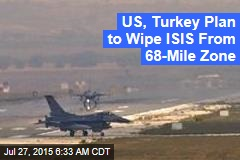 US, Turkey Plan to Wipe ISIS From 68-Mile Zone