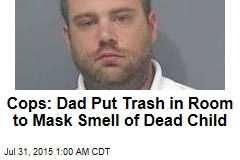Cops: Dad Put Trash in Room to Mask Smell of Dead Child