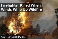 Firefighter Killed When Winds Whip Up Wildfire