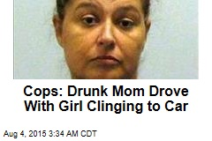 Cops: Drunk Mom Drove With Girl Clinging to Car