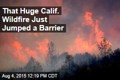 That Huge Calif. Wildfire Just Jumped a Barrier