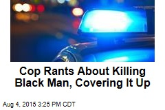 Cop Rants About Killing Black Man, Covering It Up