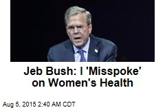 Jeb Bush: I 'Misspoke' on Women's Health