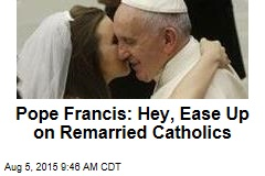 Pope Francis: Hey, Ease Up on Remarried Catholics