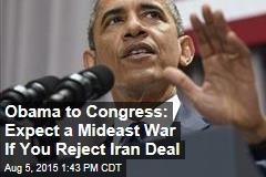 Obama to Congress: Expect a Mideast War If You Reject Iran Deal
