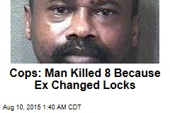Cops: Man Killed 8 Because Ex Changed Locks