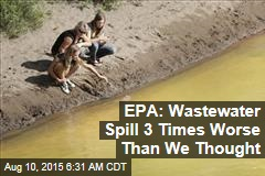 EPA: Wastewater Spill 3 Times Worse Than We Thought